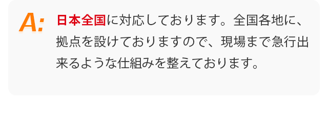 日本全国に対応しております。全国各地に、拠点を設けておりますので、現場まで急行出来るような仕組みを整えております。